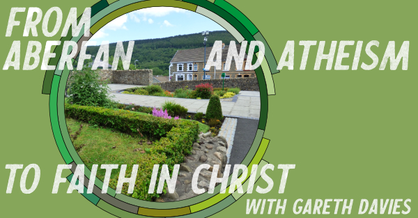 From Aberfan and Atheism to faith in Christ